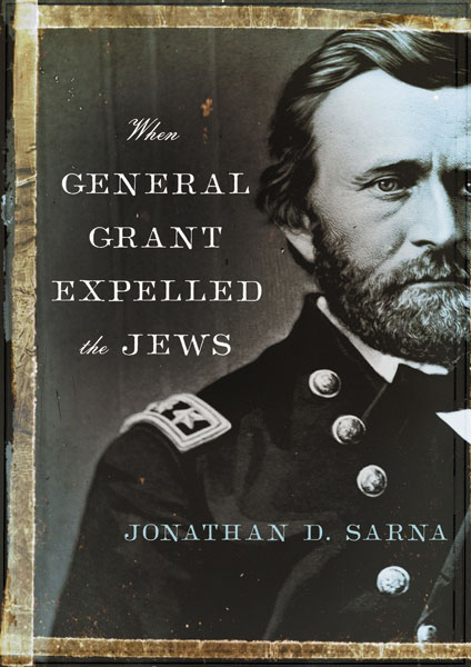 When General Grant Expelled the Jews, (Schocken, $27.95) by historian Jonathan D. Sarna